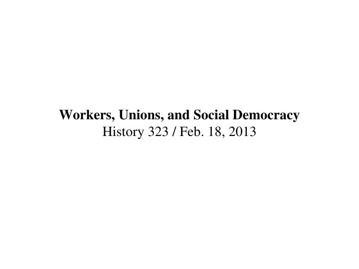 workers unions and social democracy history 323 feb 18 2013 n.