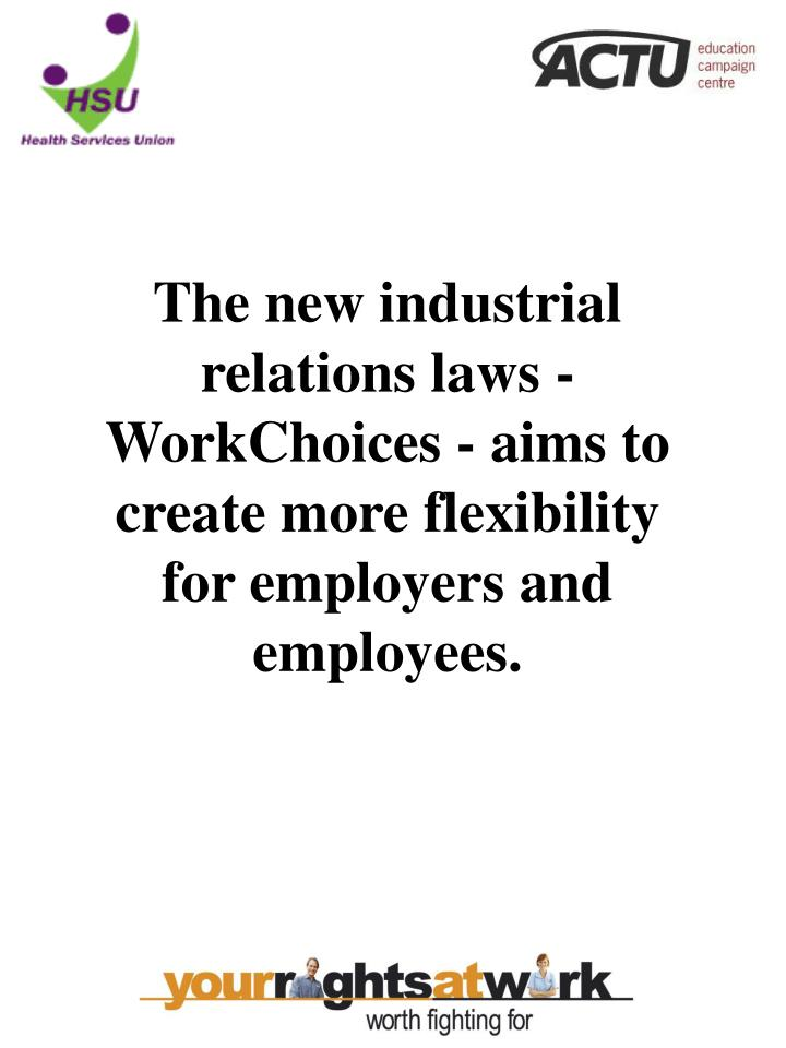 The new industrial relations laws - WorkChoices - aims to create more flexibility for employers and ...