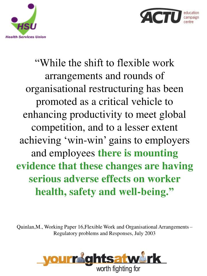 """While the shift to flexible work arrangements and rounds of organisational restructuring has been promoted as a critical vehicle to enhancing productivity to meet global competition, and to a lesser extent achieving 'win-win' gains to employers and employees"