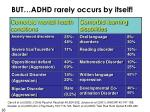 but adhd rarely occurs by itself