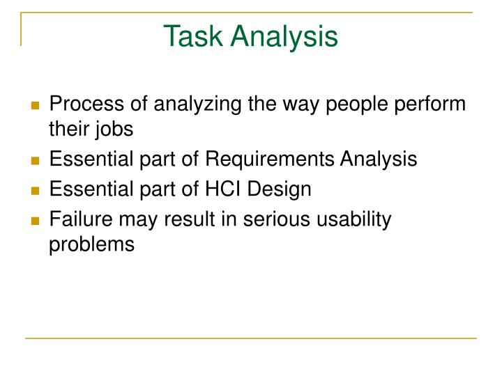 task analysis Task analysis is a process whereby a multi-step behavior or skill such as brushing teeth, is broken down into smaller steps that can be taught and reinforced the task analysis is the step-by-step listing of the steps of the behavior.