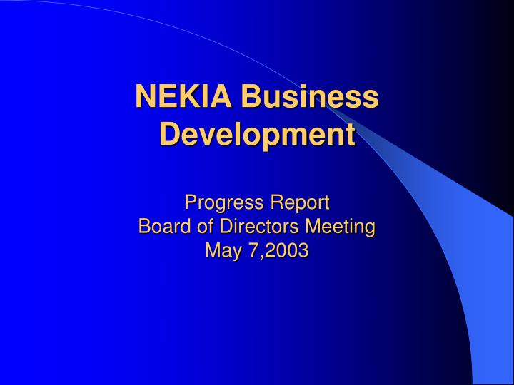 nekia business development progress report board of directors meeting may 7 2003 n.