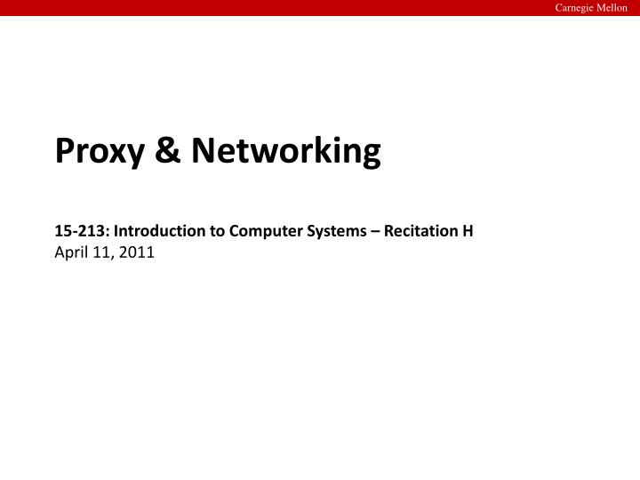 proxy networking 15 213 introduction to computer systems recitation h april 11 2011 n.