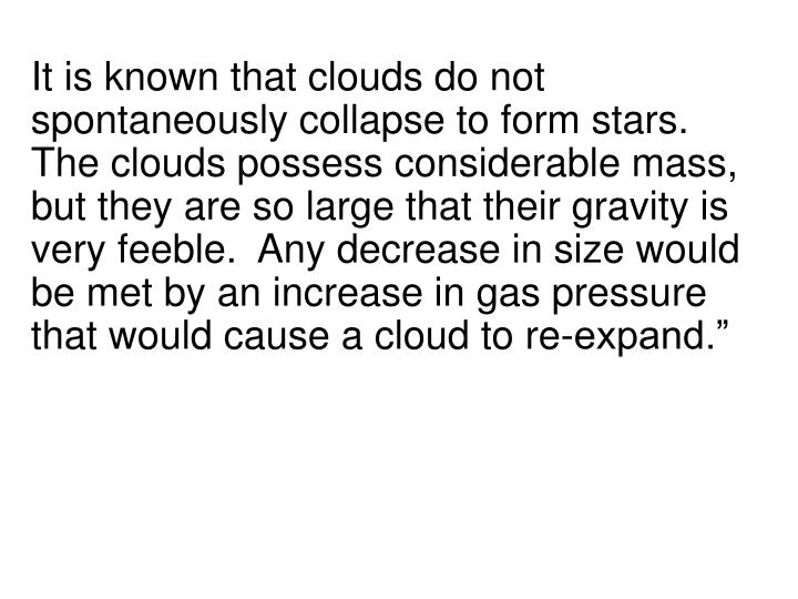 """It is known that clouds do not spontaneously collapse to form stars.  The clouds possess considerable mass, but they are so large that their gravity is very feeble.  Any decrease in size would be met by an increase in gas pressure that would cause a cloud to re-expand."""""""