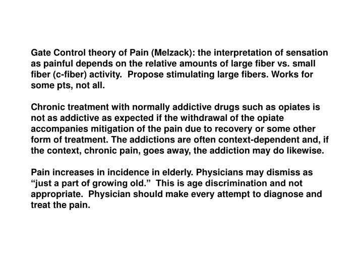 Gate Control theory of Pain (Melzack): the interpretation of sensation as painful depends on the relative amounts of large fiber vs. small fiber (c-fiber) activity.  Propose stimulating large fibers. Works for some pts, not all.