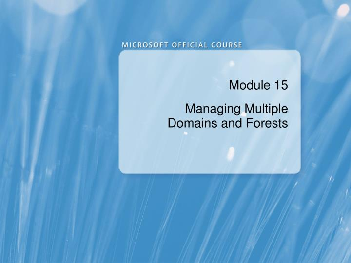 module 15 managing multiple domains and forests n.