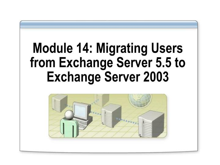 module 14 migrating users from exchange server 5 5 to exchange server 2003 n.