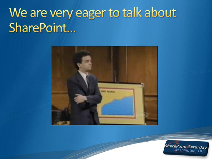 We are very eager to talk about sharepoint
