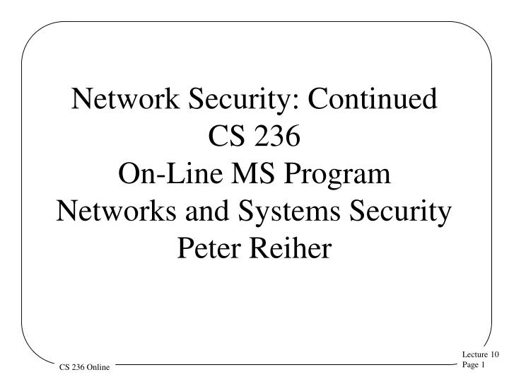 network security continued cs 236 on line ms program networks and systems security peter reiher n.