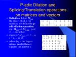 p adic dilation and splicing translation operations on matrices and vectors