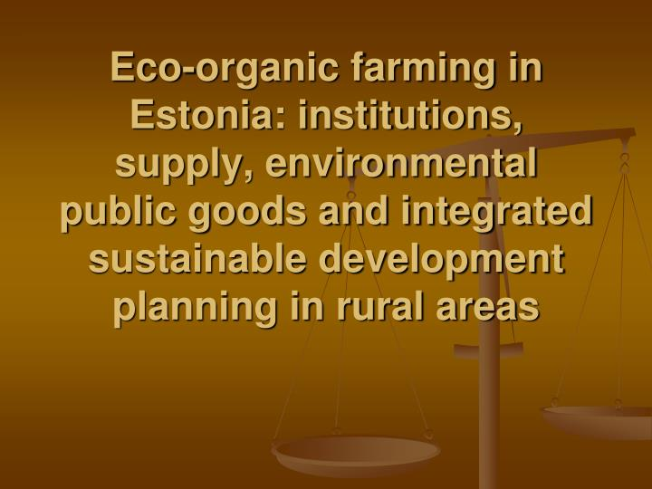 Eco-organic farming in Estonia: institutions, supply, environmental public goods and integrated sustainable development planning in rural areas