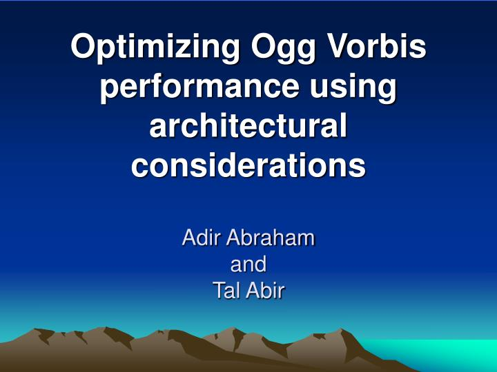 optimizing ogg vorbis performance using architectural considerations adir abraham and tal abir n.