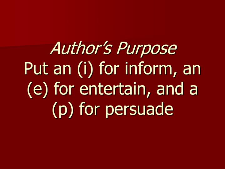 author s purpose put an i for inform an e for entertain and a p for persuade n.
