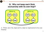 q why not keep each stub exclusively with its own impl