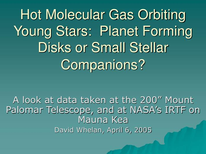 hot molecular gas orbiting young stars planet forming disks or small stellar companions n.