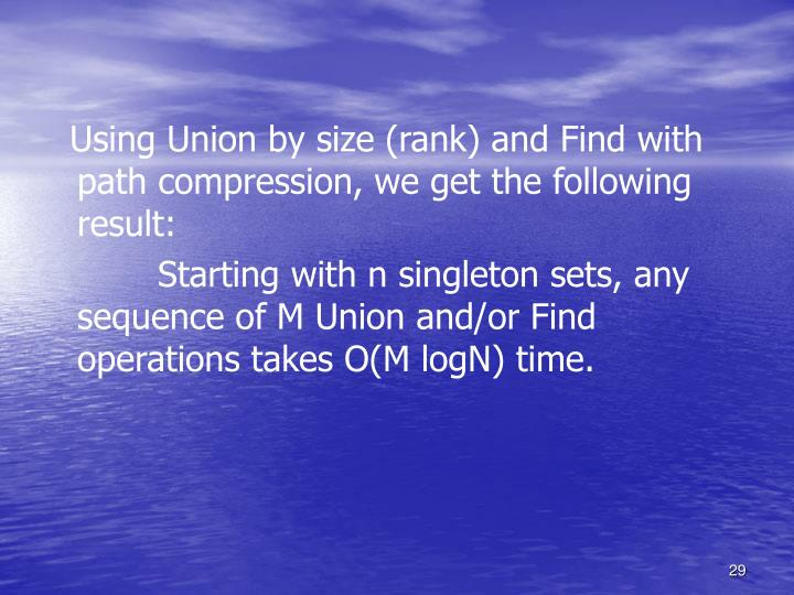 Using Union by size (rank) and Find with path compression, we get the following result: