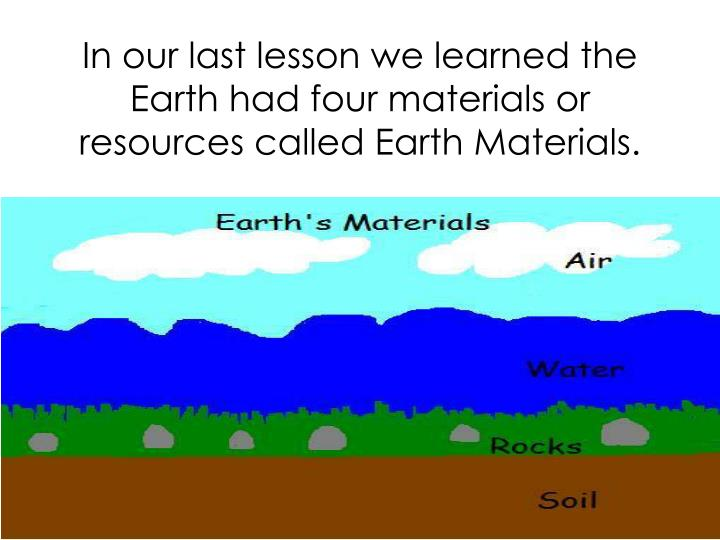 In our last lesson we learned the earth had four materials or resources called earth materials