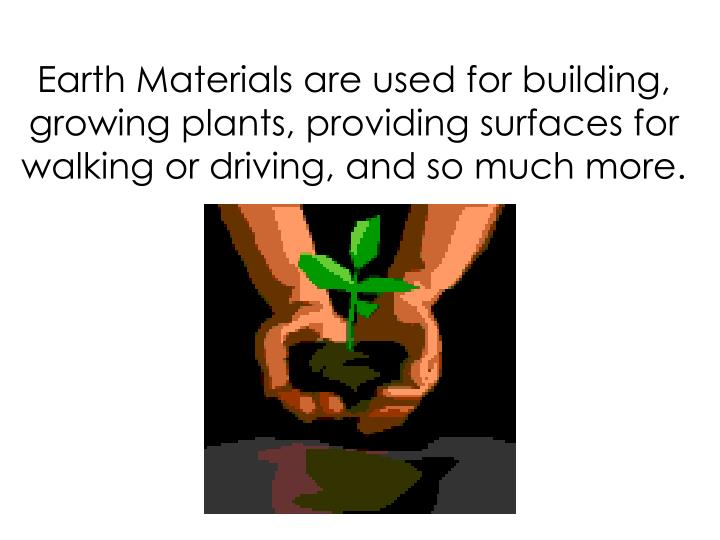 Earth Materials are used for building, growing plants, providing surfaces for walking or driving, and so much more.