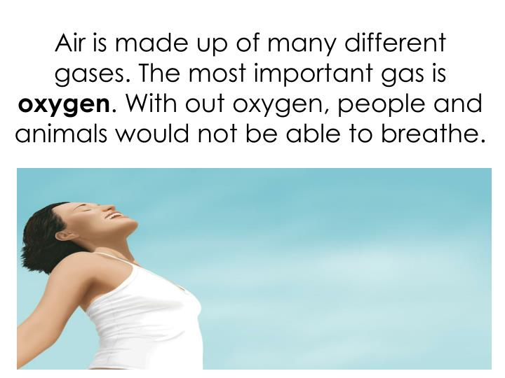 Air is made up of many different gases. The most important gas is