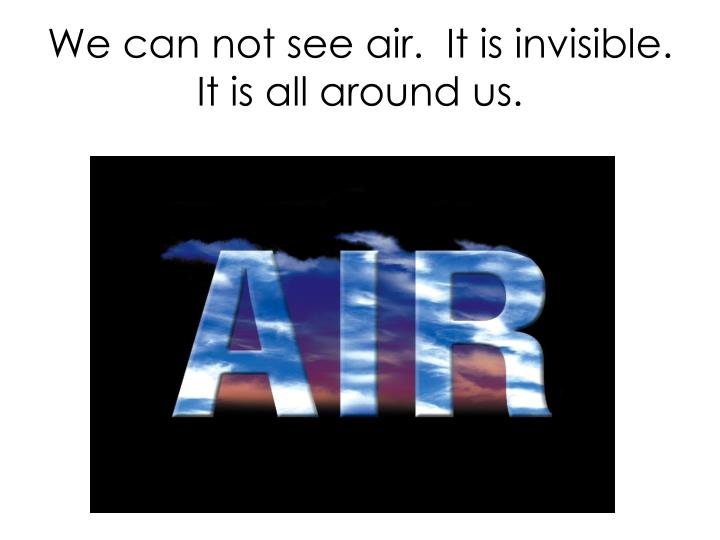We can not see air.  It is invisible.  It is all around us.