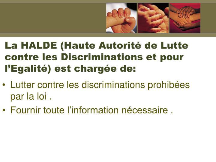 La HALDE (Haute Autorité de Lutte contre les Discriminations et pour l'Egalité) est chargée de: