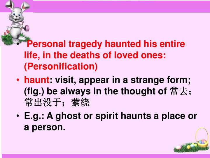 Personal tragedy haunted his entire life, in the deaths of loved ones: (Personification)