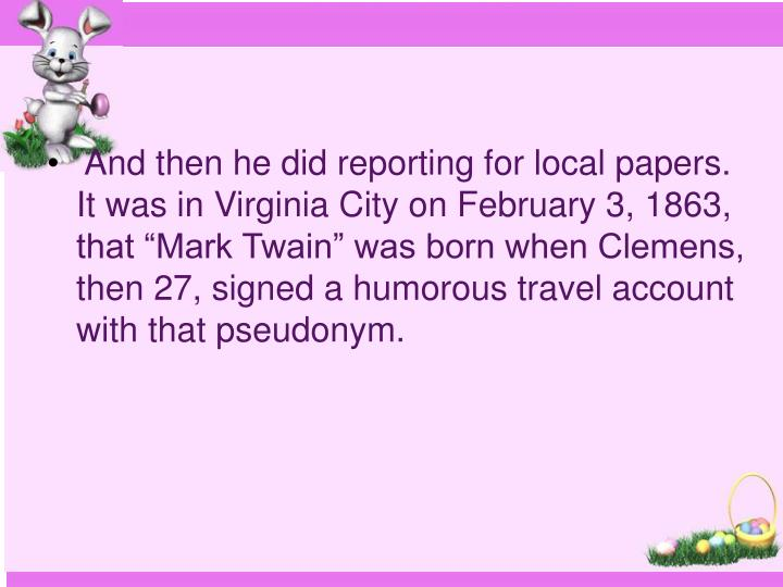 """And then he did reporting for local papers. It was in Virginia City on February 3, 1863, that """"Mark Twain"""" was born when Clemens, then 27, signed a humorous travel account with that pseudonym."""