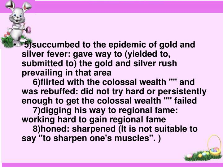 5)succumbed to the epidemic of gold and silver fever: gave way to (yielded to, submitted to) the gold and silver rush prevailing in that area