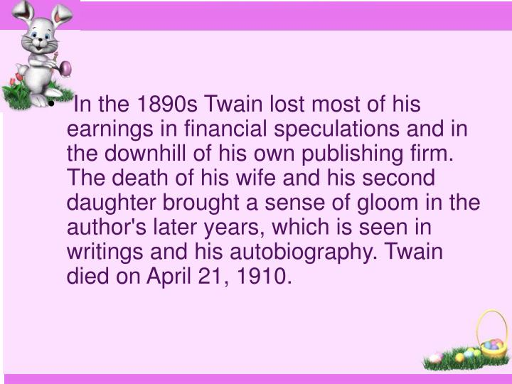 In the 1890s Twain lost most of his earnings in financial speculations and in the downhill of his own publishing firm. The death of his wife and his second daughter brought a sense of gloom in the author's later years, which is seen in writings and his autobiography. Twain died on April 21, 1910.