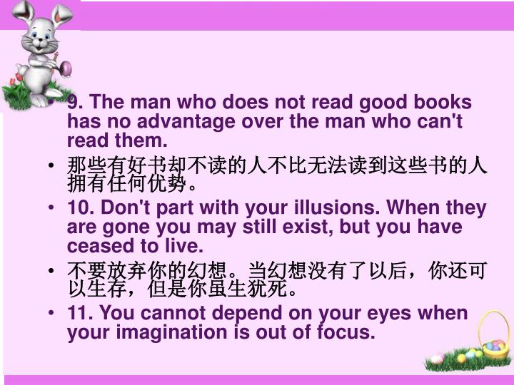 9. The man who does not read good books has no advantage over the man who can't read them.