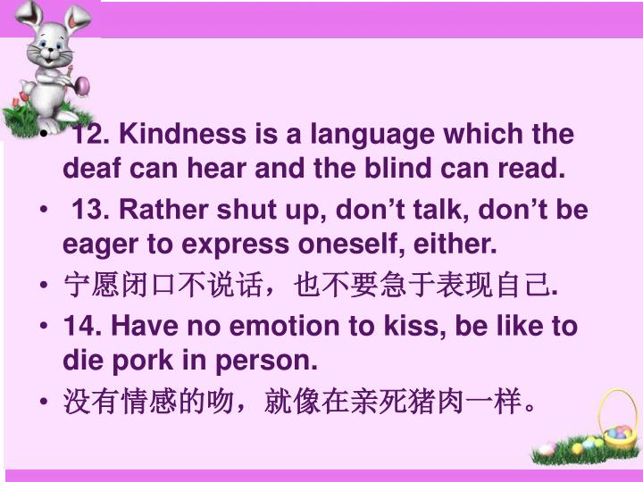 12. Kindness is a language which the deaf can hear and the blind can read.