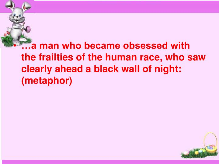 …a man who became obsessed with the frailties of the human race, who saw clearly ahead a black wall of night: (metaphor)