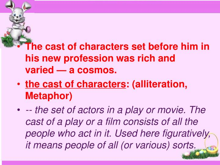 The cast of characters set before him in his new profession was rich and varied — a cosmos.