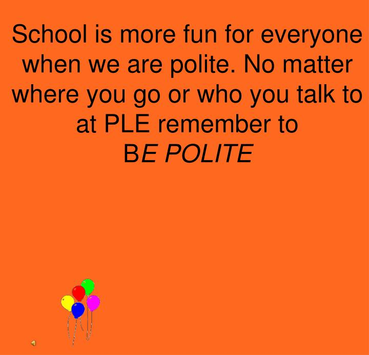 School is more fun for everyone when we are polite. No matter where you go or who you talk to at PLE remember to