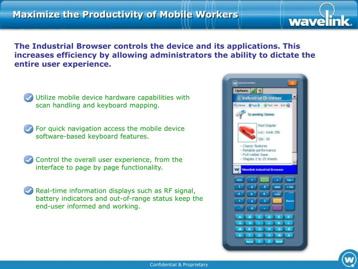 The Industrial Browser controls the device and its applications. This increases efficiency by allowing administrators the ability to dictate the entire user experience.