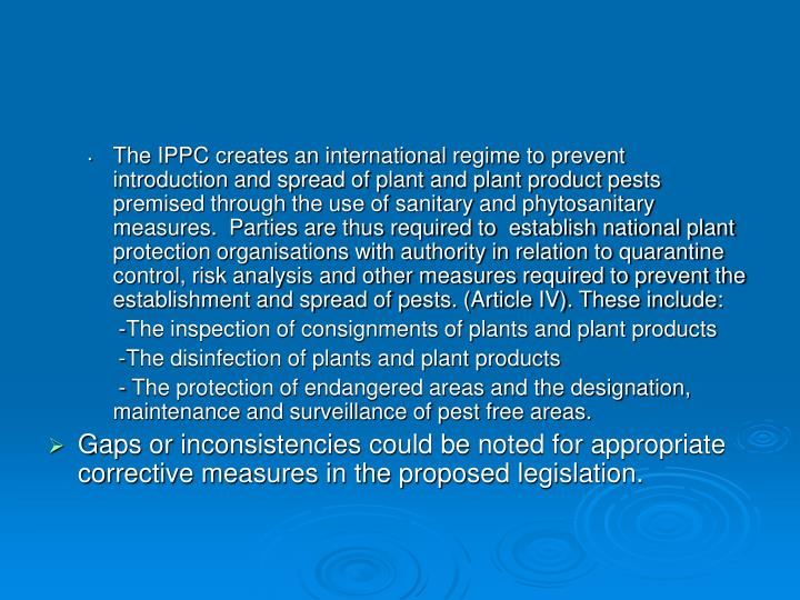 The IPPC creates an international regime to prevent  introduction and spread of plant and plant product pests premised through the use of sanitary and phytosanitary measures.  Parties are thus required to  establish national plant protection organisations with authority in relation to quarantine control, risk analysis and other measures required to prevent the establishment and spread of pests. (Article IV). These include: