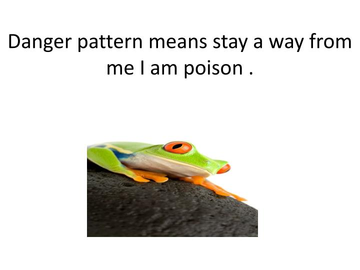Danger pattern means stay a way from me i am poison