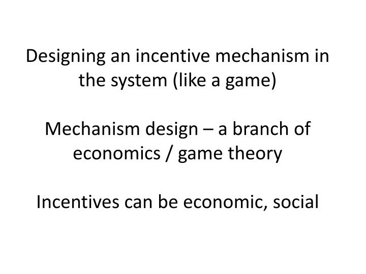Designing an incentive mechanism in the system (like a game)