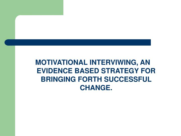 MOTIVATIONAL INTERVIWING, AN EVIDENCE BASED STRATEGY FOR BRINGING FORTH SUCCESSFUL CHANGE.