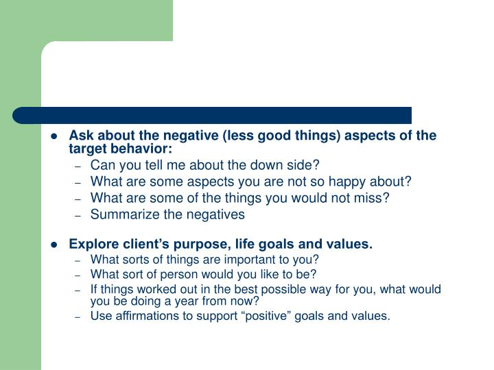 Ask about the negative (less good things) aspects of the target behavior: