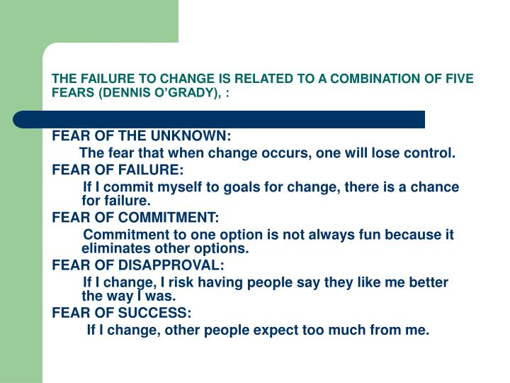 THE FAILURE TO CHANGE IS RELATED TO A COMBINATION OF FIVE FEARS (DENNIS O'GRADY), :