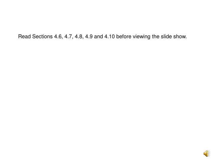 Read Sections 4.6, 4.7, 4.8, 4.9 and 4.10 before viewing the slide show.