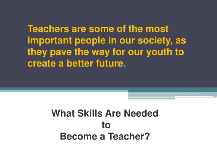 Teachers are some of the most important people in our society, as they pave the way for our youth to create a better future