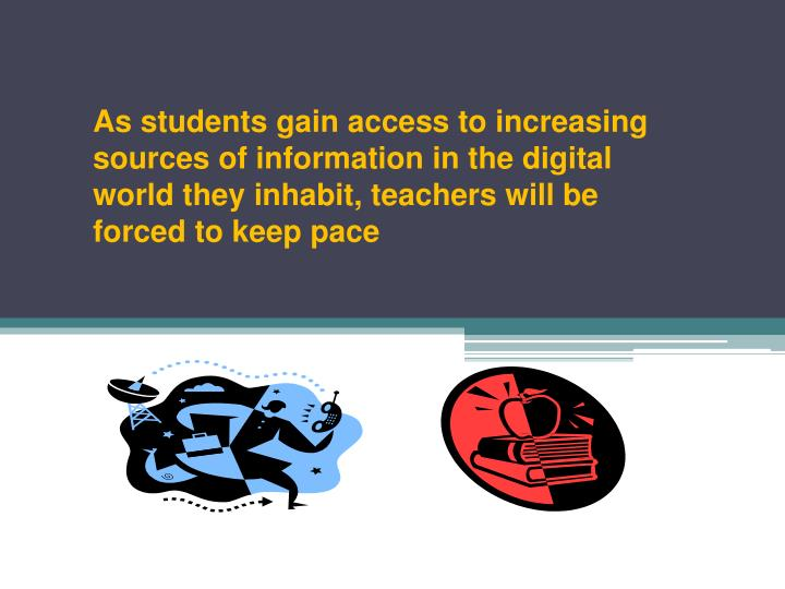 As students gain access to increasing sources of information in the digital world they inhabit, teachers will be forced to keep pace