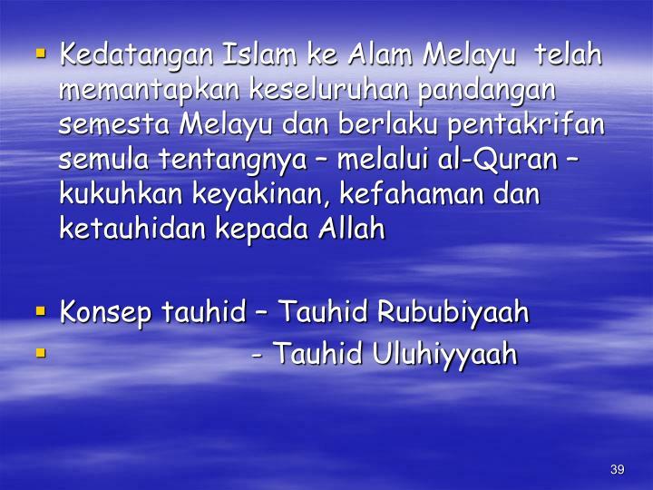 Kedatangan Islam ke Alam Melayu  telah memantapkan keseluruhan pandangan semesta Melayu dan berlaku pentakrifan semula tentangnya – melalui al-Quran – kukuhkan keyakinan, kefahaman dan ketauhidan kepada Allah