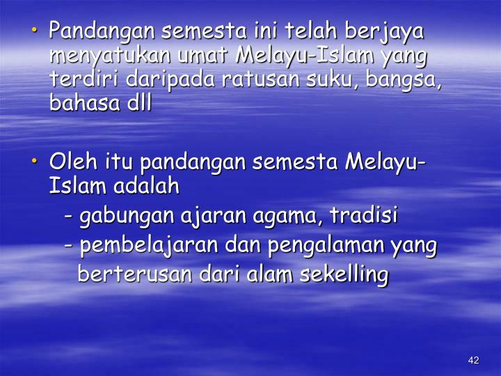 Pandangan semesta ini telah berjaya menyatukan umat Melayu-Islam yang terdiri daripada ratusan suku, bangsa, bahasa dll