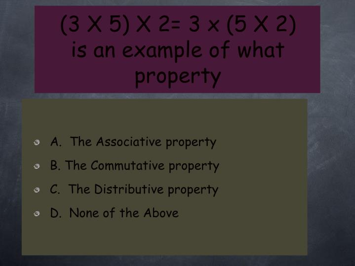 (3 X 5) X 2= 3 x (5 X 2)