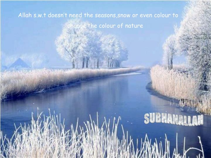 Allah s.w.t doesn't need the seasons,snow or even colour to