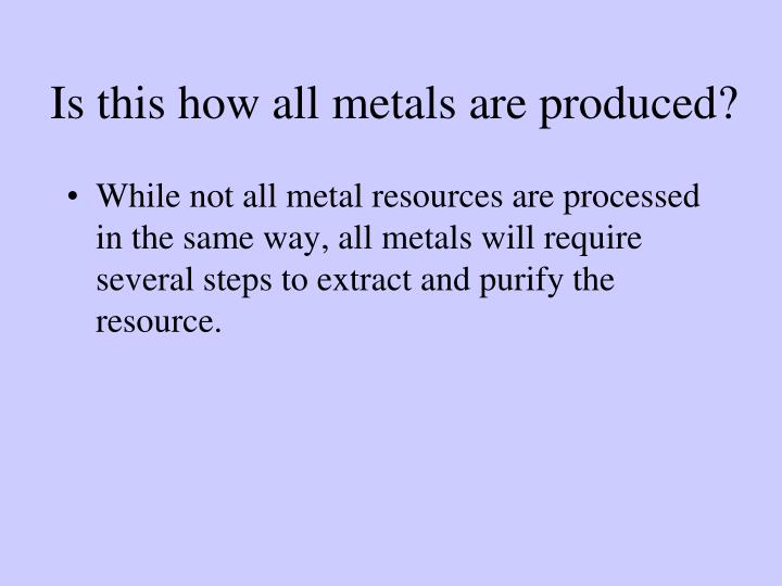 Is this how all metals are produced?