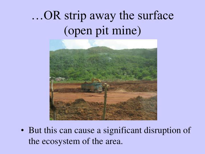 …OR strip away the surface (open pit mine)